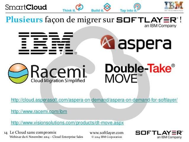14 Le Cloud sans compromis  Webinar du 6 Novembre 2014 – Cloud Enterprise Sales  www.softlayer.com  © 2014 IBM Corporation...