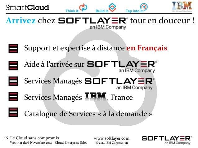 16 Le Cloud sans compromis  Webinar du 6 Novembre 2014 – Cloud Enterprise Sales  www.softlayer.com  © 2014 IBM Corporation...