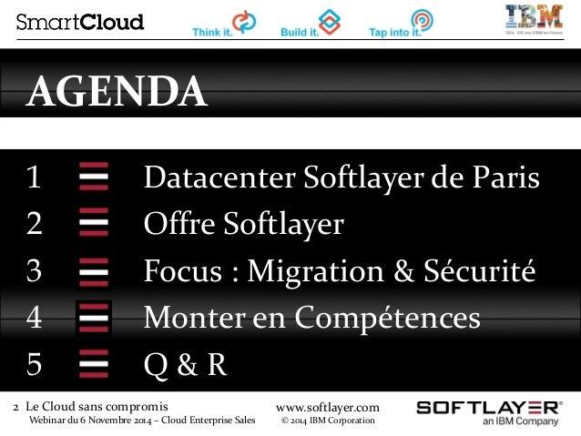 2 Le Cloud sans compromis  Webinar du 6 Novembre 2014 – Cloud Enterprise Sales  www.softlayer.com  © 2014 IBM Corporation ...