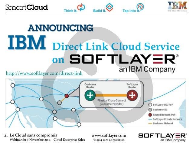 21 Le Cloud sans compromis  Webinar du 6 Novembre 2014 – Cloud Enterprise Sales  www.softlayer.com  © 2014 IBM Corporation...