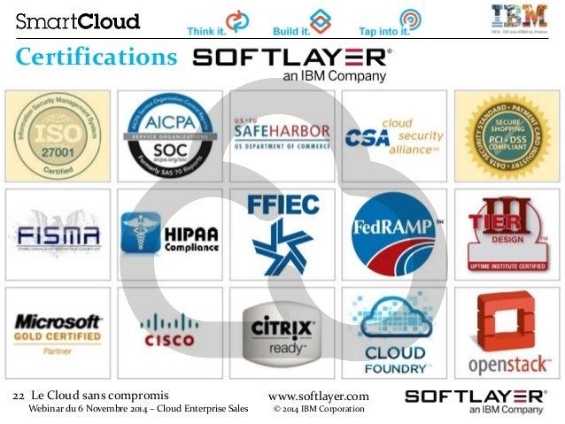 22 Le Cloud sans compromis  Webinar du 6 Novembre 2014 – Cloud Enterprise Sales  www.softlayer.com  © 2014 IBM Corporation...