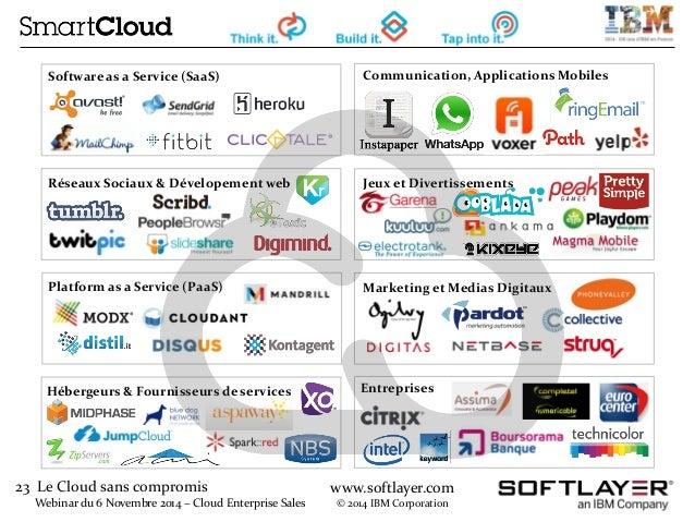 23 Le Cloud sans compromis  Webinar du 6 Novembre 2014 – Cloud Enterprise Sales  www.softlayer.com  © 2014 IBM Corporation...