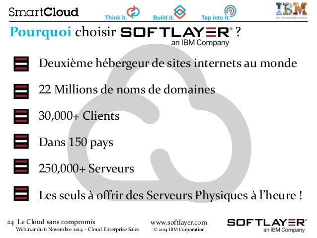 24 Le Cloud sans compromis  Webinar du 6 Novembre 2014 – Cloud Enterprise Sales  www.softlayer.com  © 2014 IBM Corporation...