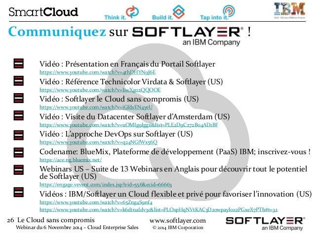 26 Le Cloud sans compromis  Webinar du 6 Novembre 2014 – Cloud Enterprise Sales  www.softlayer.com  © 2014 IBM Corporation...