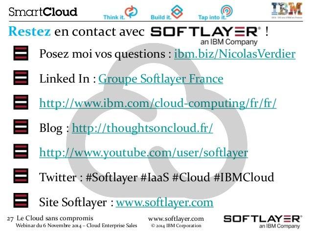27 Le Cloud sans compromis  Webinar du 6 Novembre 2014 – Cloud Enterprise Sales  www.softlayer.com  © 2014 IBM Corporation...