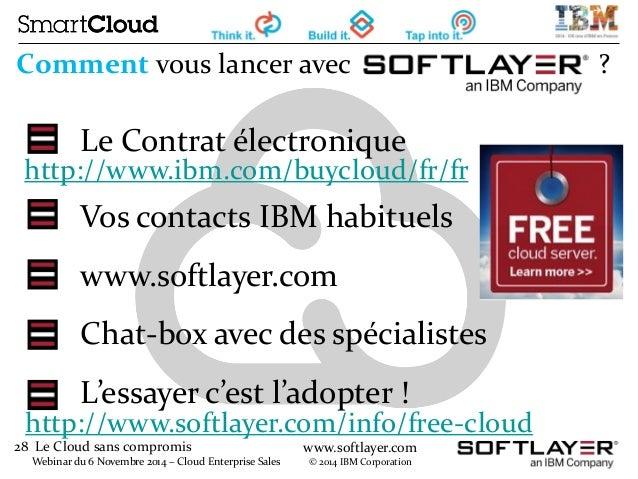 28 Le Cloud sans compromis  Webinar du 6 Novembre 2014 – Cloud Enterprise Sales  www.softlayer.com  © 2014 IBM Corporation...