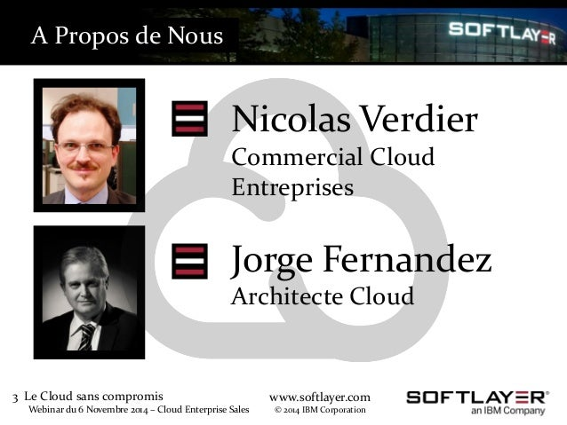 3 Le Cloud sans compromis  Webinar du 6 Novembre 2014 – Cloud Enterprise Sales  www.softlayer.com  © 2014 IBM Corporation ...