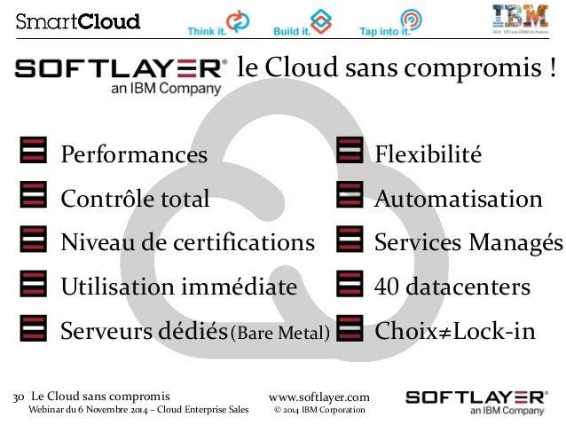 30 Le Cloud sans compromis  Webinar du 6 Novembre 2014 – Cloud Enterprise Sales  www.softlayer.com  © 2014 IBM Corporation...