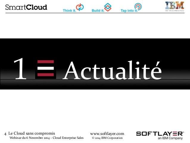 4 Le Cloud sans compromis  Webinar du 6 Novembre 2014 – Cloud Enterprise Sales  www.softlayer.com  © 2014 IBM Corporation ...