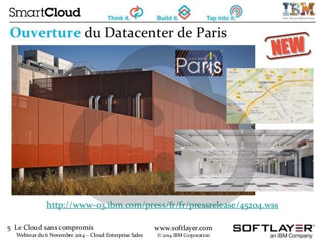 5 Le Cloud sans compromis  Webinar du 6 Novembre 2014 – Cloud Enterprise Sales  www.softlayer.com  © 2014 IBM Corporation ...