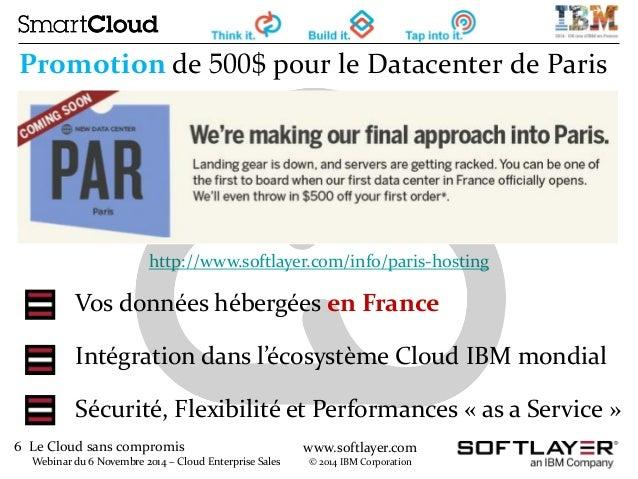 6 Le Cloud sans compromis  Webinar du 6 Novembre 2014 – Cloud Enterprise Sales  www.softlayer.com  © 2014 IBM Corporation ...