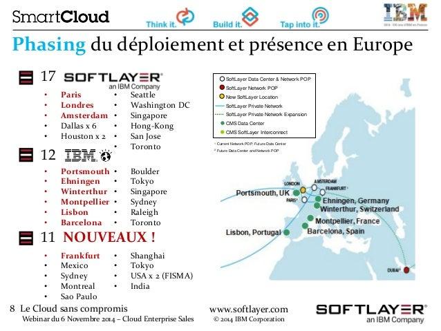 8 Le Cloud sans compromis  Webinar du 6 Novembre 2014 – Cloud Enterprise Sales  www.softlayer.com  © 2014 IBM Corporation ...