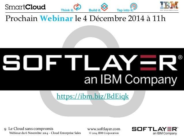 9 Le Cloud sans compromis  Webinar du 6 Novembre 2014 – Cloud Enterprise Sales  www.softlayer.com  © 2014 IBM Corporation ...