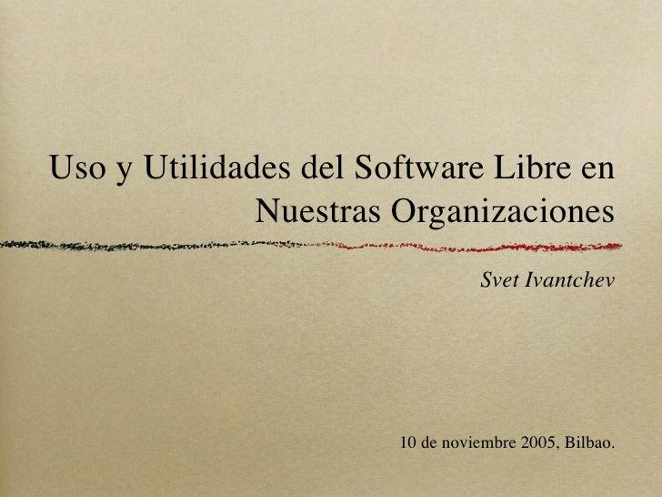 Uso y Utilidades del Software Libre en               Nuestras Organizaciones                                  Svet Ivantch...