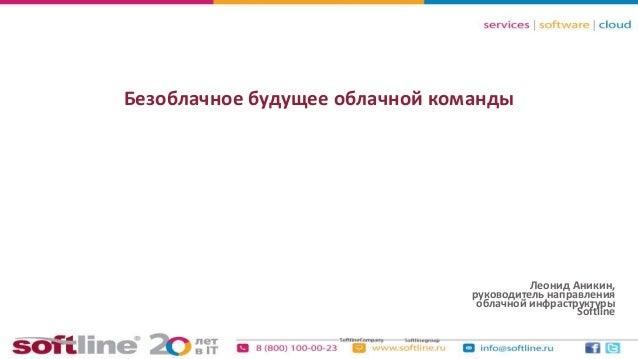 Безоблачное будущее облачной команды  Леонид Аникин, руководитель направления облачной инфраструктуры Softline