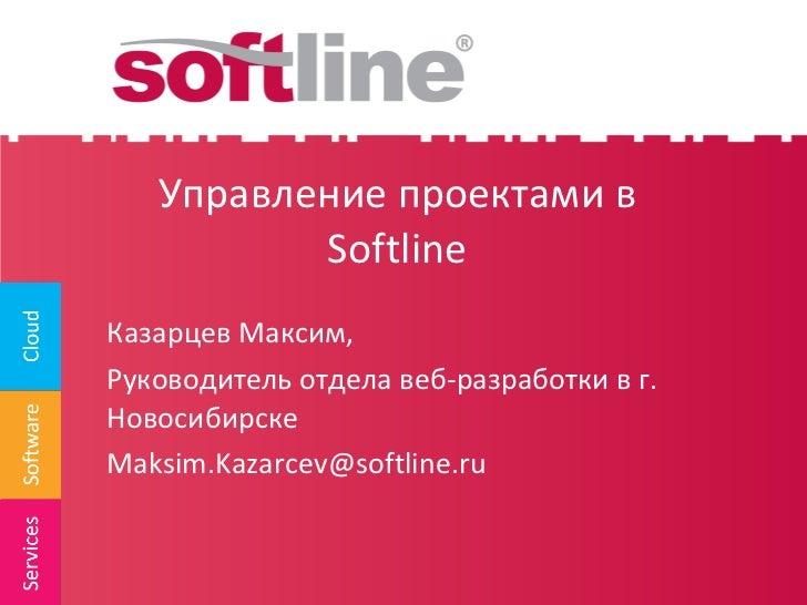 Управление проектами в  Softline <ul><li>Казарцев Максим, </li></ul><ul><li>Руководитель отдела веб-разработки в г. Новоси...