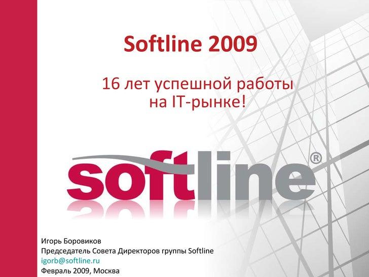 Softline 200 9 16  лет успешной работы на  IT -рынке ! Игорь Боровиков Председатель Совета Директоров группы  Softline [em...