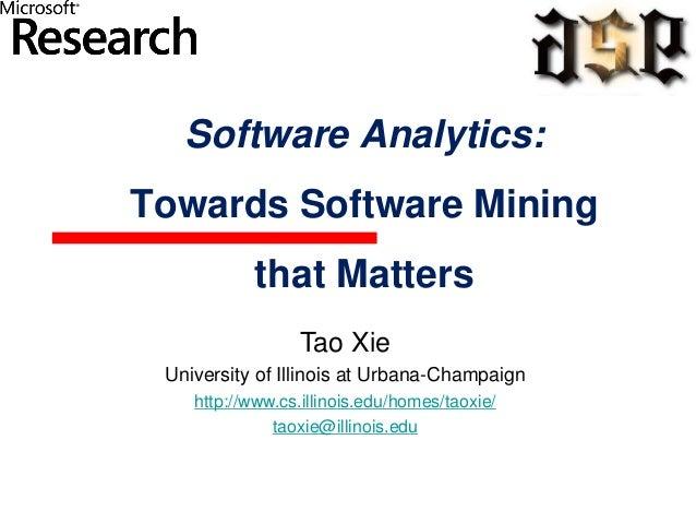 Software Analytics: Towards Software Mining that Matters Tao Xie University of Illinois at Urbana-Champaign http://www.cs....