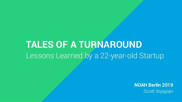 TALES OF A TURNAROUND Lessons Learned by a 22-year-old Startup NOAH Berlin 2019 Scott Arpajian