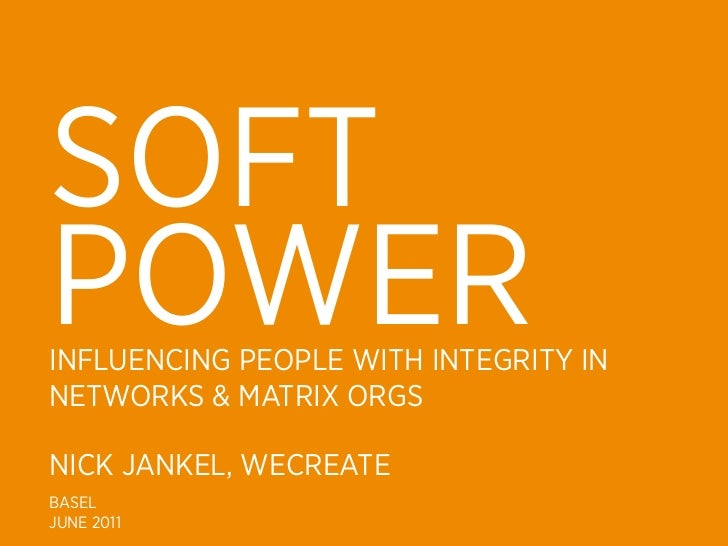 SOFTPOWERINFLUENCING PEOPLE WITH INTEGRITY INNETWORKS & MATRIX ORGSNICK JANKEL, WECREATEBASELJUNE 2011