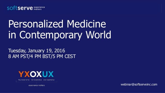 Personalized Medicine in Contemporary World Tuesday, January 19, 2016 8 AM PST/4 PM BST/5 PM CESTST webinar@softserveinc.c...