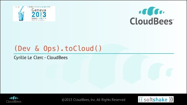(Dev & Ops).toCloud() Cyrille Le Clerc - CloudBees  ©2013 CloudBees, Inc. All Rights Reserved