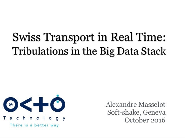 Swiss Transport in Real Time: Tribulations in the Big Data Stack Alexandre Masselot Soft-shake, Geneva October 2016