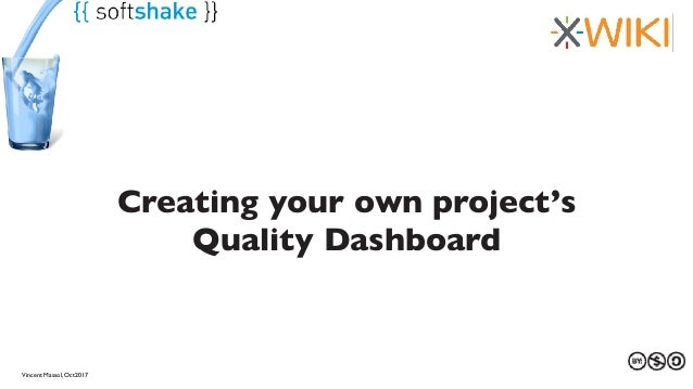 27 au 29 mars 2013Vincent Massol, Oct2017 Creating your own project's Quality Dashboard