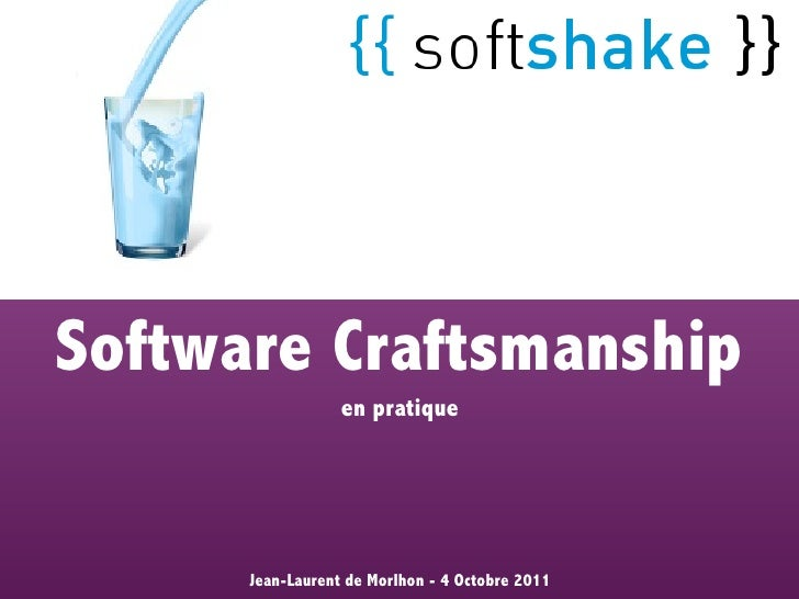 Software Craftsmanship                  en pratique      Jean-Laurent de Morlhon - 4 Octobre 2011
