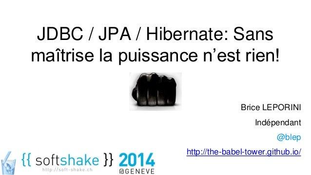 JDBC / JPA / Hibernate: Sans maîtrise la puissance n'est rien! Brice LEPORINI Indépendant @blep http://the-babel-tower.git...