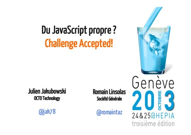 Du JavaScript propre ? Challenge Accepted!  Julien Jakubowski OCTO Technology  @jak78  Romain Linsolas Société Générale  @...