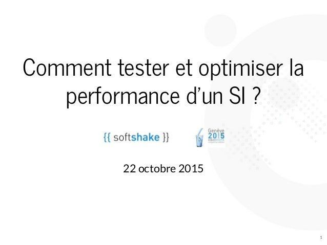 Comment	tester	et	optimiser	la performance	d'un	SI	? 	 22	octobre	2015