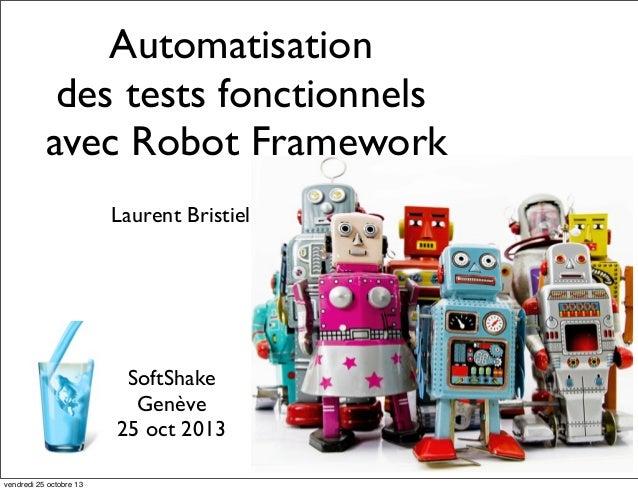 Automatisation des tests fonctionnels avec Robot Framework Laurent Bristiel  SoftShake Genève 25 oct 2013 vendredi 25 octo...