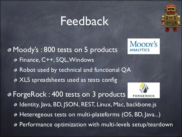 Feedback Moody's : 800 tests on 5 products  Finance, C++, SQL, Windows  Robot used by technical and functional QA  XLS ...