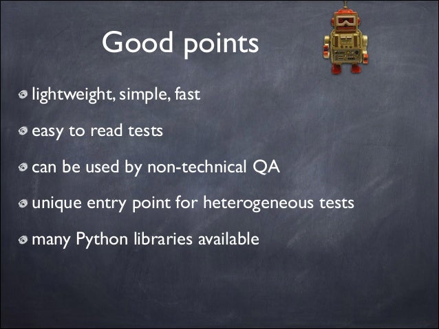 Good points lightweight, simple, fast  easy to read tests  can be used by non-technical QA  unique entry point for hete...