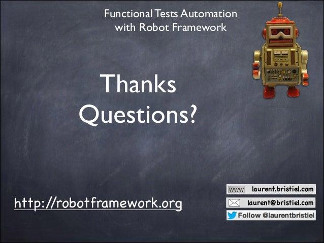 Functional Tests Automation with Robot Framework  Thanks  Questions? laurent.bristiel.com  http:/ /robotframework.org  la...