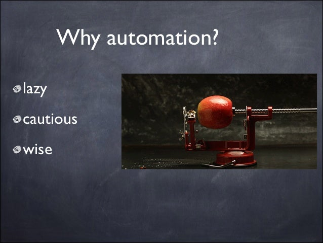 Why automation? lazy  cautious  wise