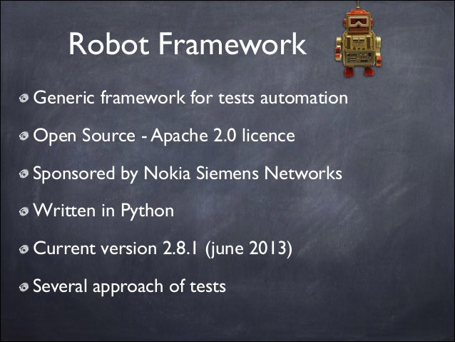 Robot Framework Generic framework for tests automation  Open Source - Apache 2.0 licence  Sponsored by Nokia Siemens Net...