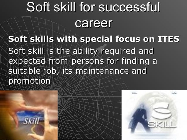 Soft skill for successful              careerSoft skills with special focus on ITESSoft skill is the ability required ande...