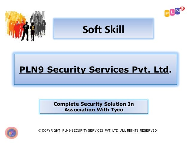 Soft Skill PLN9 Security Services Pvt. Ltd.  Complete Security Solution In Association With Tyco  © COPYRIGHT PLN9 SECURIT...