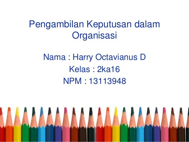 Pengambilan Keputusan dalam Organisasi Nama : Harry Octavianus D Kelas : 2ka16 NPM : 13113948