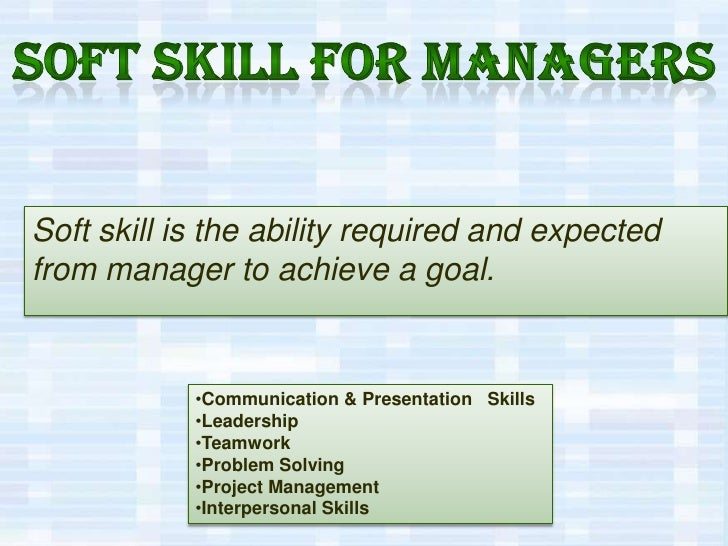 Soft skill for managers<br />Soft skill is the ability required and expected from manager to achieve a goal.<br /><ul><li>...