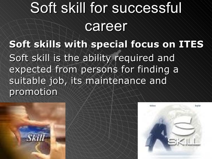 Soft skill for successful career Soft skills with special focus on ITES   Soft skill is the ability required and expected ...