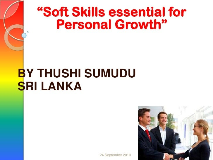 """1<br />""""Soft Skills essential for Personal Growth""""<br />BY THUSHI SUMUDU<br />SRI LANKA<br />24 September 2010<br />"""