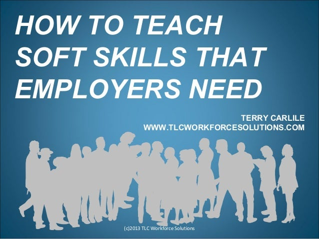 HOW TO TEACH SOFT SKILLS THAT EMPLOYERS NEED (c)2013 TLC Workforce Solutions TERRY CARLILE WWW.TLCWORKFORCESOLUTIONS.COM