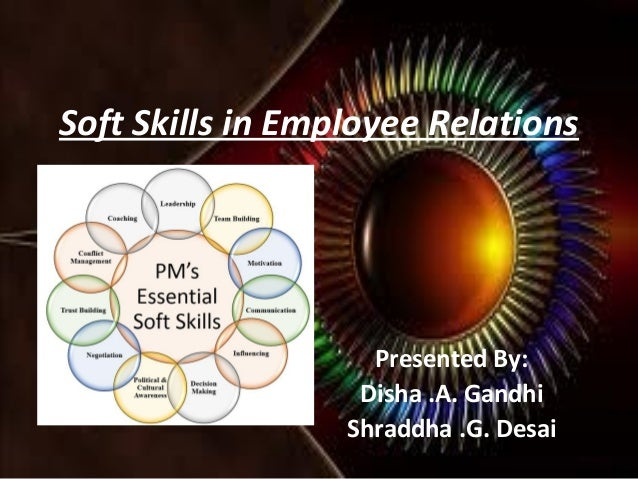 Soft Skills in Employee Relations  Presented By: Disha .A. Gandhi Shraddha .G. Desai