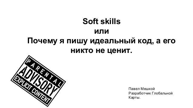 Soft skills  или  Почему я пишу идеальный код, а его  никто не ценит.  Павел Мешкой  Разработчик Глобальной  Карты.