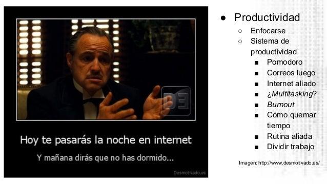 ● Productividad ○ Enfocarse ○ Sistema de productividad ■ Pomodoro ■ Correos luego ■ Internet aliado ■ ¿Multitasking? ■ Bur...