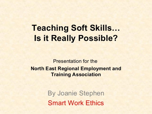 Teaching Soft Skills… Is it Really Possible? Presentation for the North East Regional Employment and Training Association ...