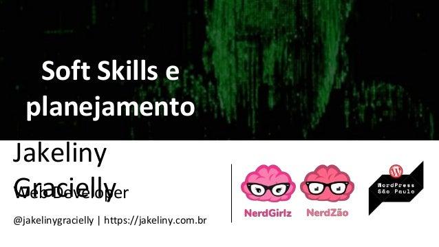 Jakeliny GraciellyWeb Developer @jakelinygracielly | https://jakeliny.com.br Soft Skills e planejamento